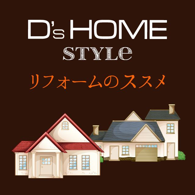 D's HOME(ディーズホーム)リフォームのススメ!